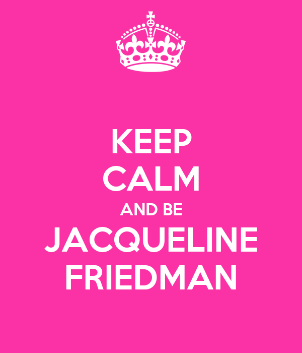 KEEP CALM AND BE JACQUELINE FRIEDMAN