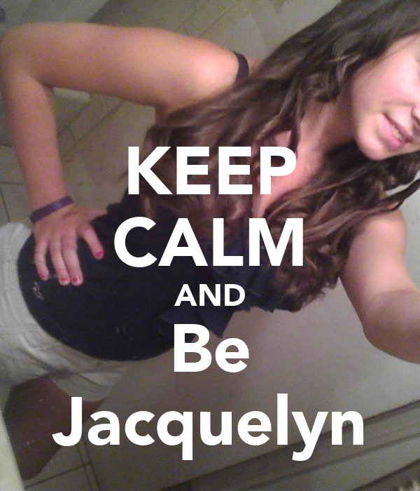 KEEP CALM AND Be Jacquelyn
