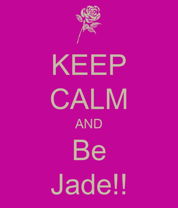 KEEP CALM AND Be Jade!!