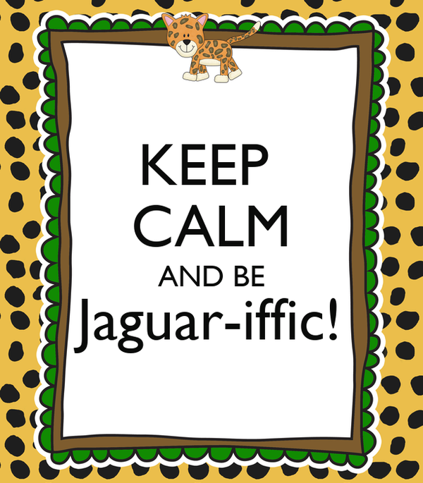 KEEP  CALM AND BE Jaguar-iffic!
