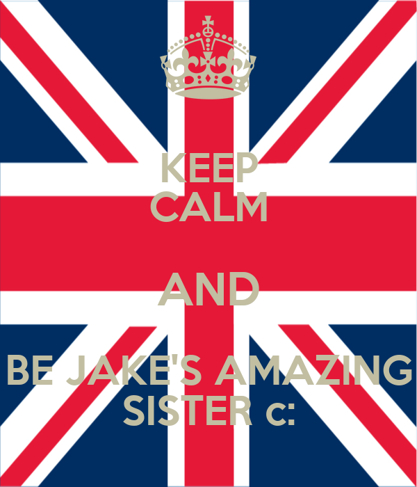 KEEP CALM AND BE JAKE'S AMAZING SISTER c: