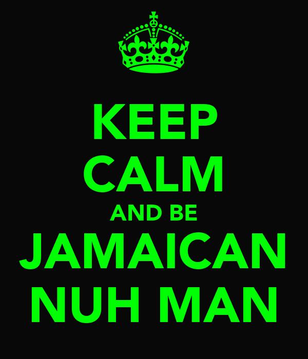 KEEP CALM AND BE JAMAICAN NUH MAN