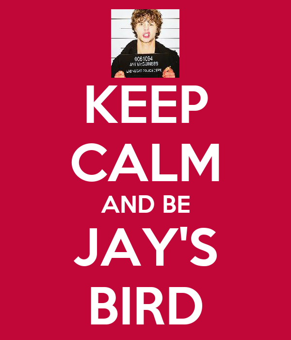 KEEP CALM AND BE JAY'S BIRD
