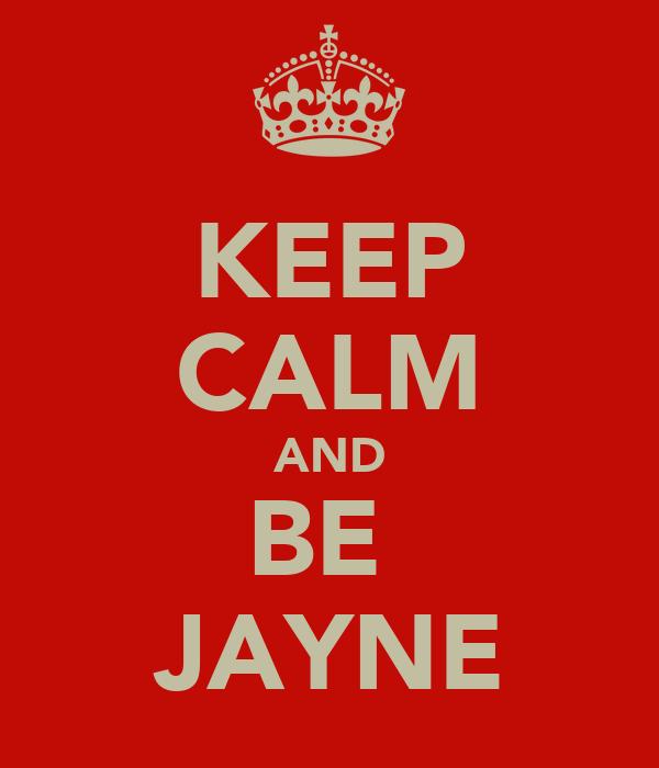 KEEP CALM AND BE  JAYNE