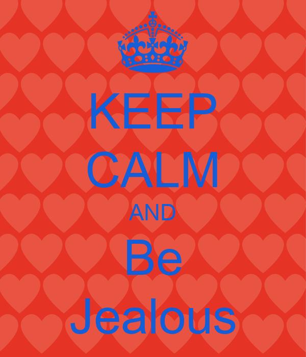 KEEP CALM AND Be Jealous