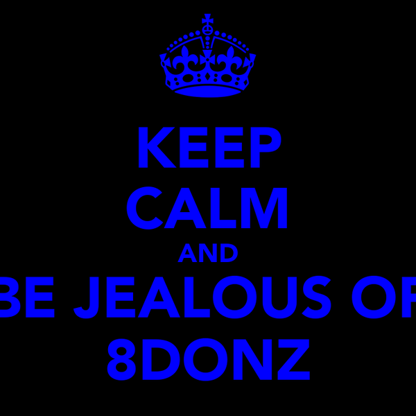 KEEP CALM AND BE JEALOUS OF 8DONZ