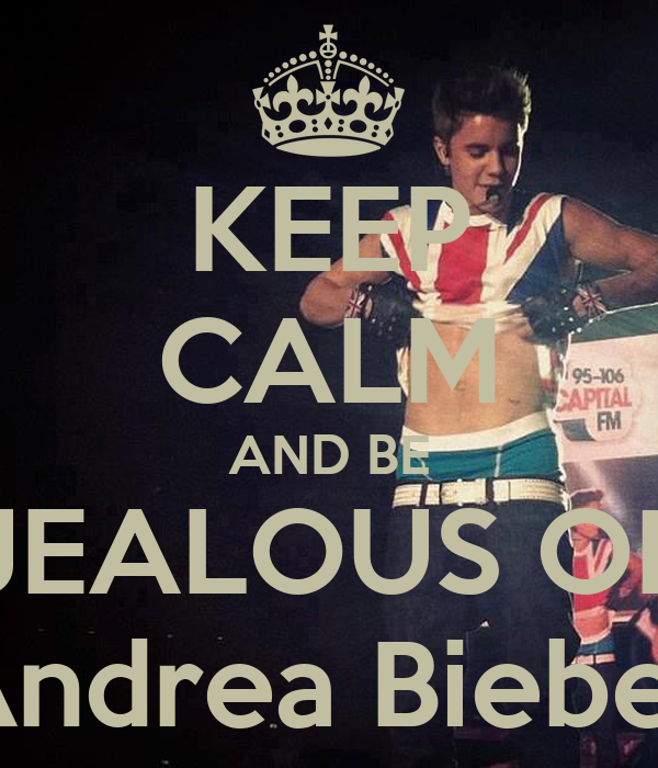 KEEP CALM AND BE JEALOUS OF Andrea Bieber