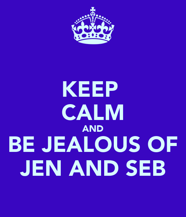 KEEP  CALM AND BE JEALOUS OF JEN AND SEB