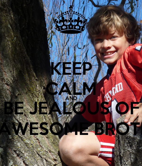 KEEP CALM AND BE JEALOUS OF MY AWESOME BROTHER!