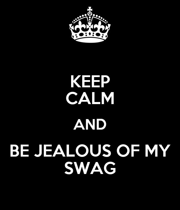 KEEP CALM AND BE JEALOUS OF MY SWAG