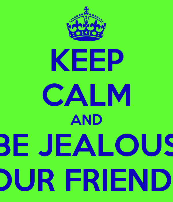 KEEP CALM AND BE JEALOUS OF OUR FRIENDSHIP