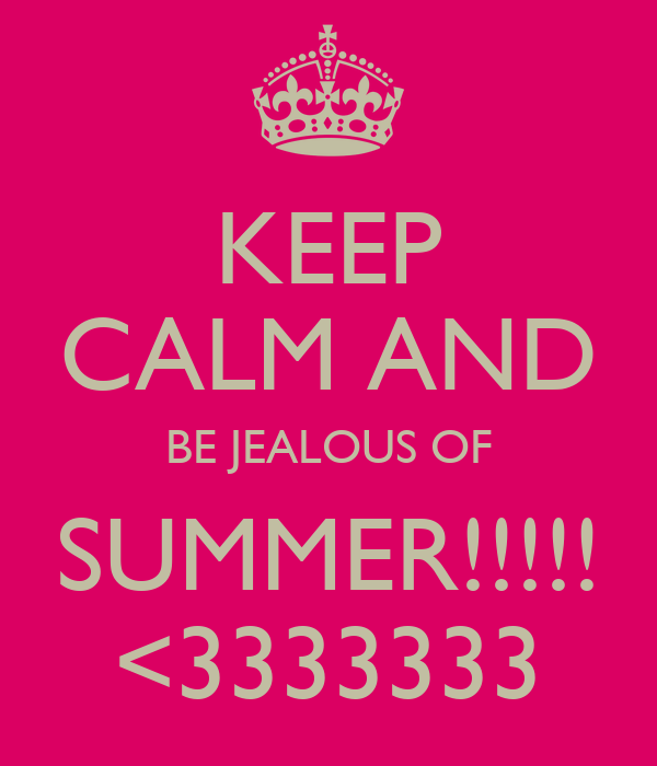 KEEP CALM AND BE JEALOUS OF SUMMER!!!!! <3333333