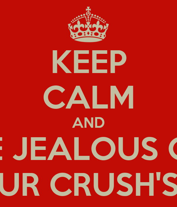 KEEP CALM AND BE JEALOUS OF YOUR CRUSH'S GF