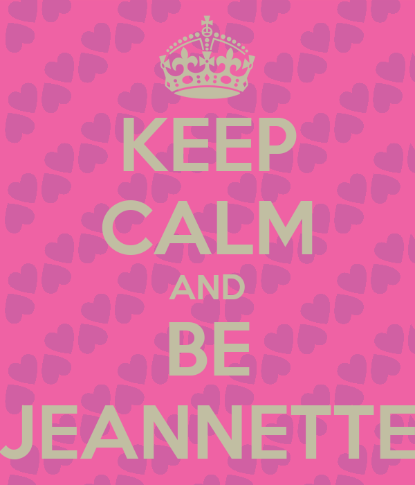 KEEP CALM AND BE JEANNETTE