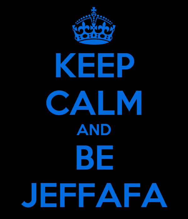 KEEP CALM AND BE JEFFAFA