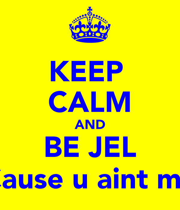 KEEP  CALM AND BE JEL Cause u aint me