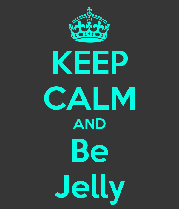 KEEP CALM AND Be Jelly