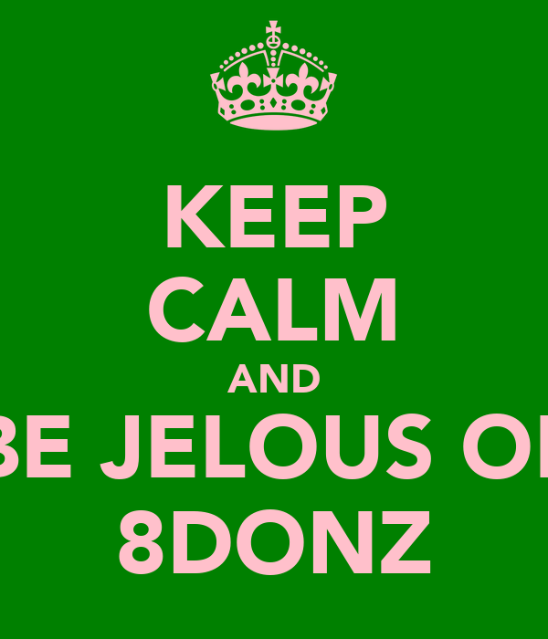 KEEP CALM AND BE JELOUS OF 8DONZ