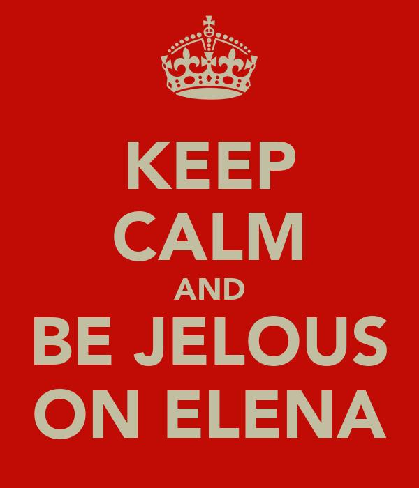 KEEP CALM AND BE JELOUS ON ELENA