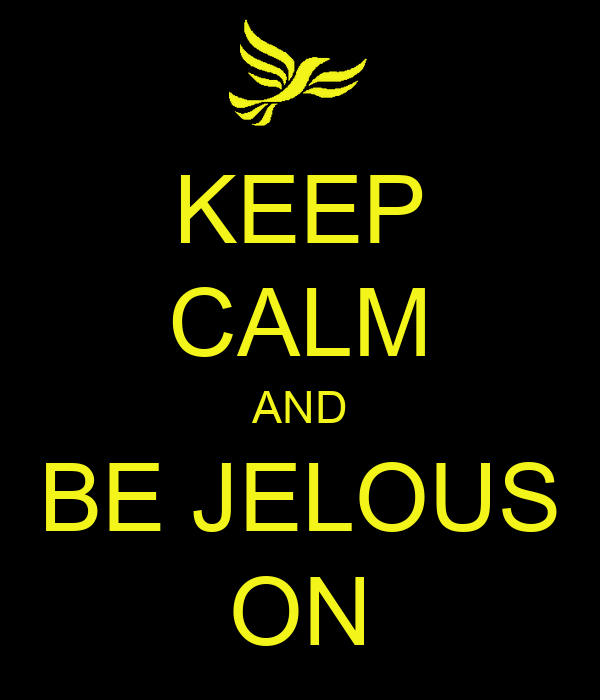 KEEP CALM AND BE JELOUS ON