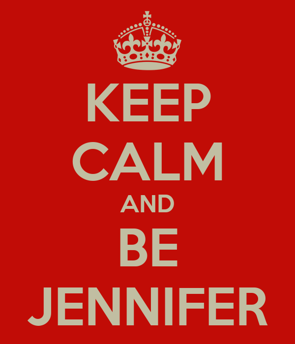 KEEP CALM AND BE JENNIFER