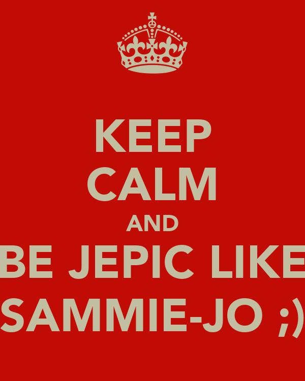 KEEP CALM AND BE JEPIC LIKE SAMMIE-JO ;)