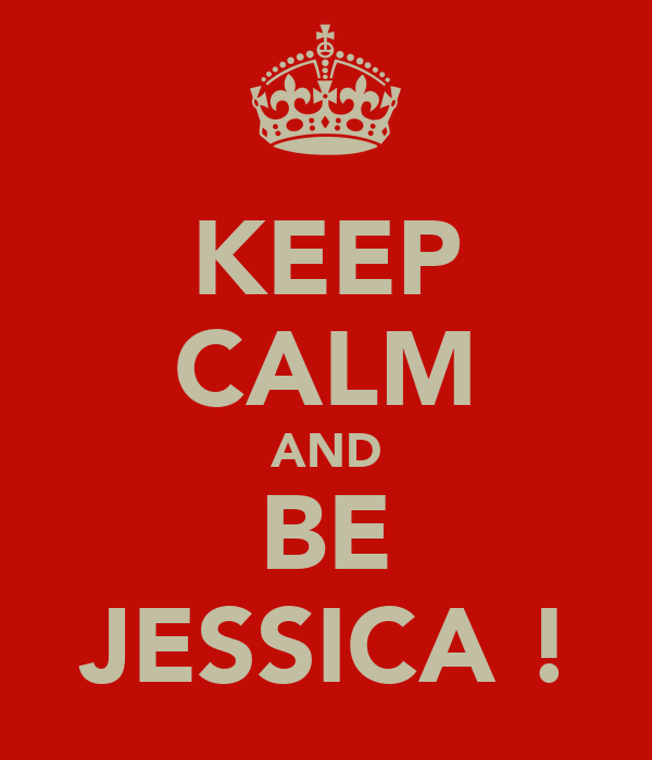 KEEP CALM AND BE JESSICA !