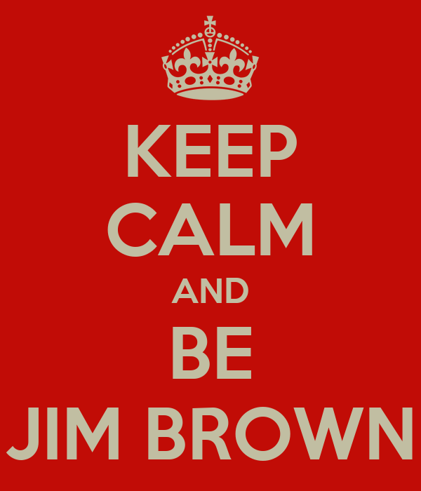 KEEP CALM AND BE JIM BROWN
