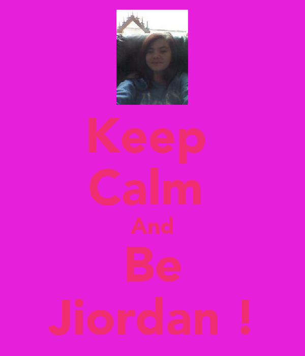 Keep  Calm  And Be Jiordan !