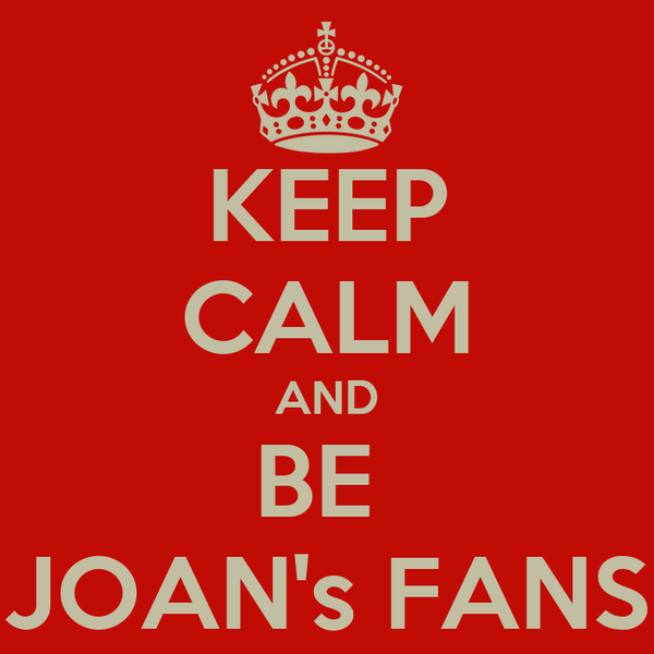 KEEP CALM AND BE  JOAN's FANS