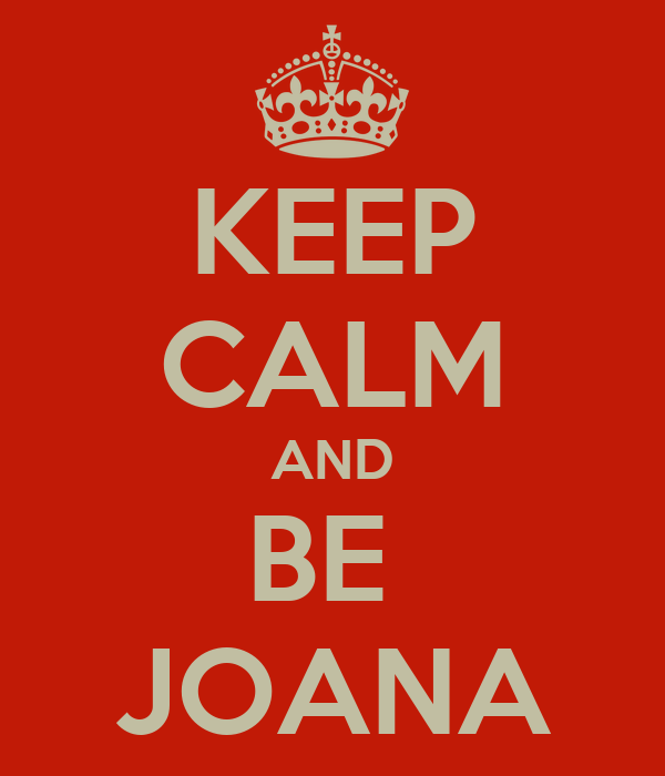 KEEP CALM AND BE  JOANA