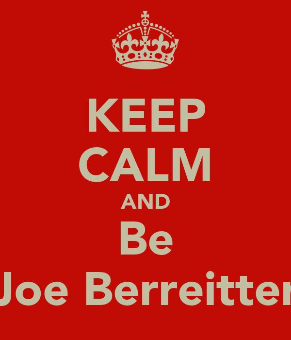 KEEP CALM AND Be Joe Berreitter