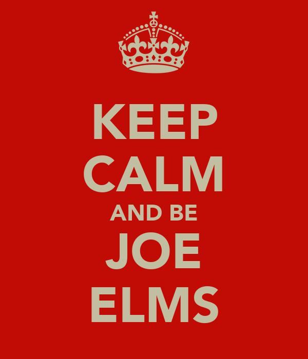 KEEP CALM AND BE JOE ELMS