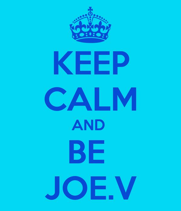 KEEP CALM AND  BE  JOE.V