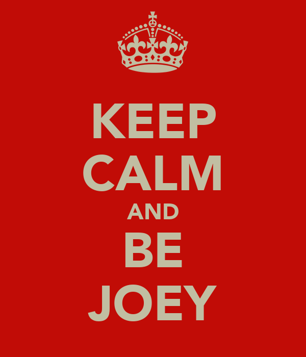 KEEP CALM AND BE JOEY