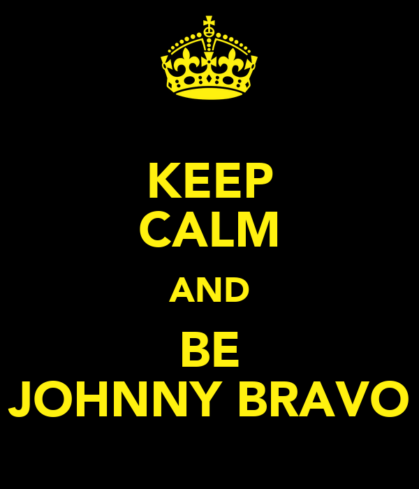 KEEP CALM AND BE JOHNNY BRAVO
