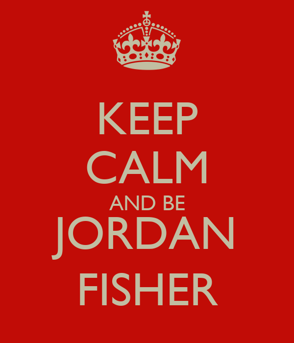 KEEP CALM AND BE JORDAN FISHER