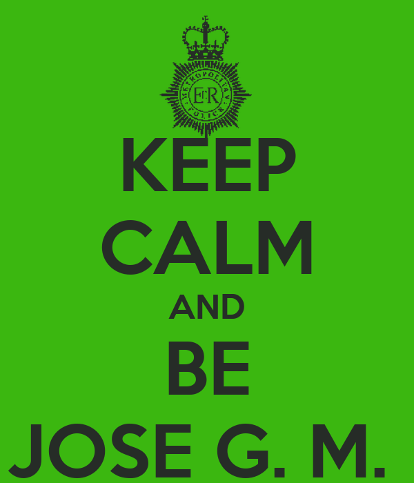 KEEP CALM AND BE JOSE G. M.