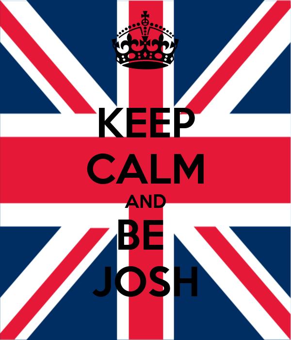 KEEP CALM AND BE  JOSH