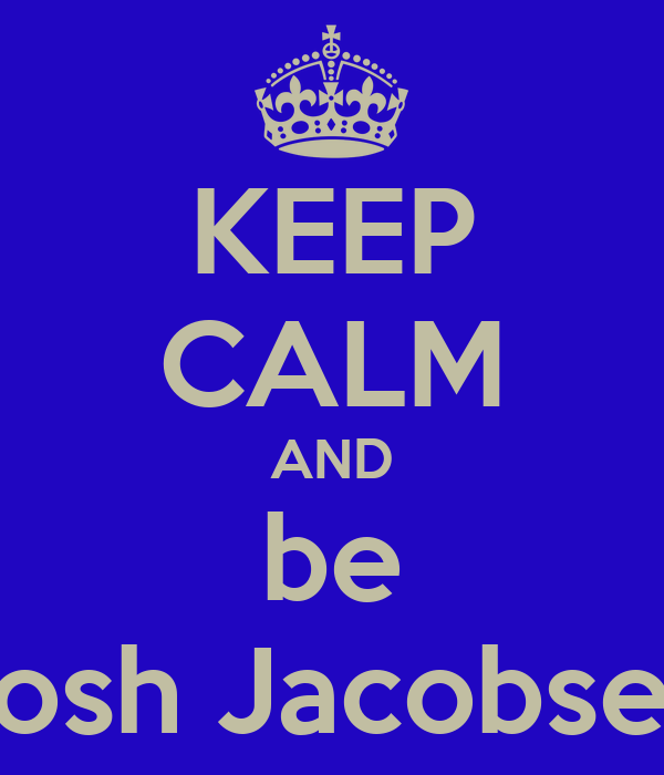 KEEP CALM AND be Josh Jacobsen
