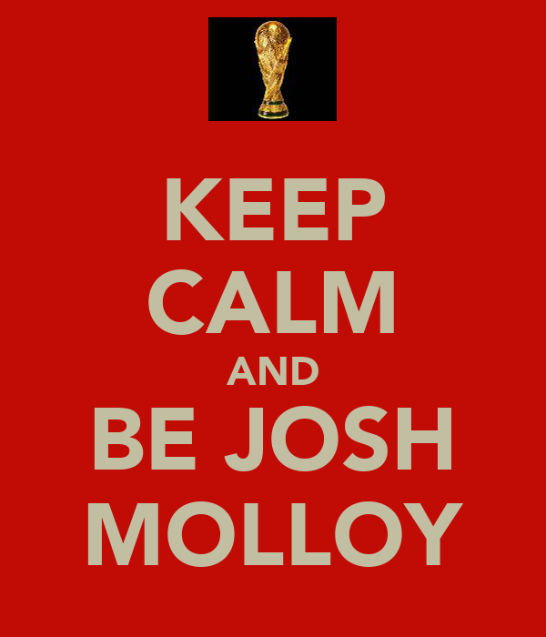 KEEP CALM AND BE JOSH MOLLOY