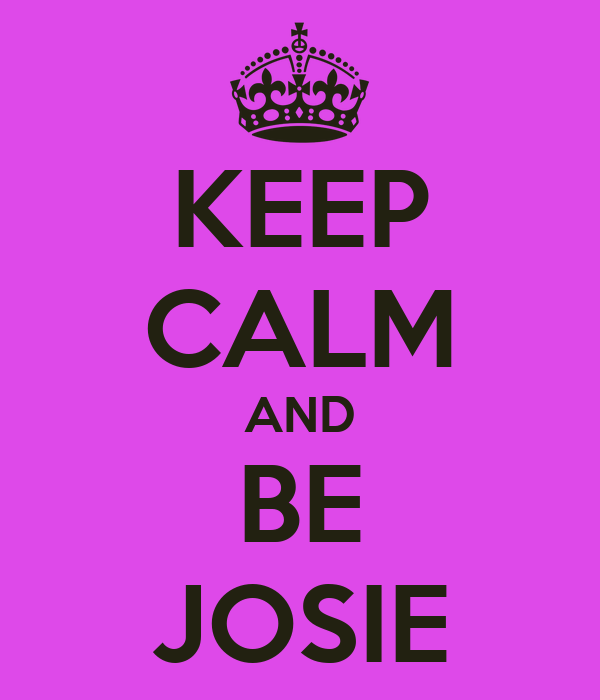 KEEP CALM AND BE JOSIE