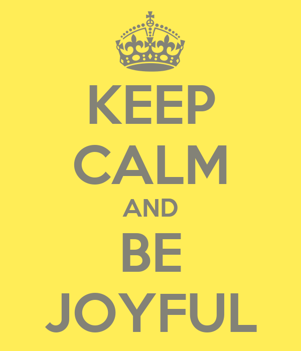 KEEP CALM AND BE JOYFUL