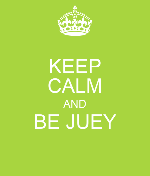 KEEP CALM AND BE JUEY