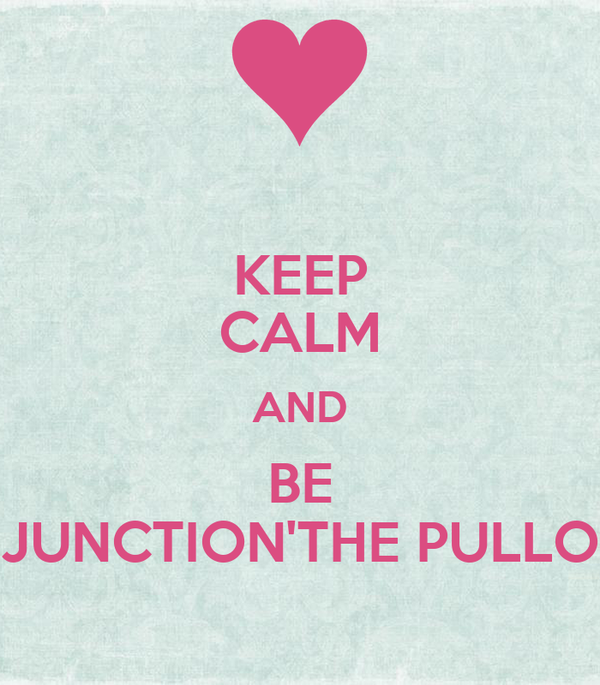 KEEP CALM AND BE JUNCTION'THE PULLO