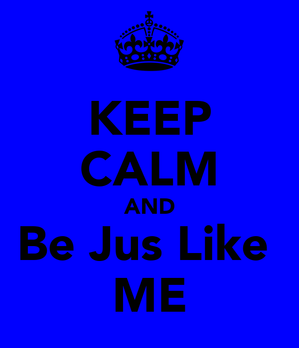 KEEP CALM AND Be Jus Like  ME