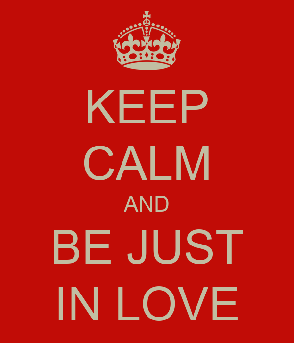KEEP CALM AND BE JUST IN LOVE