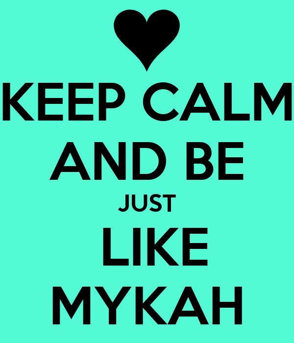 KEEP CALM AND BE JUST  LIKE MYKAH