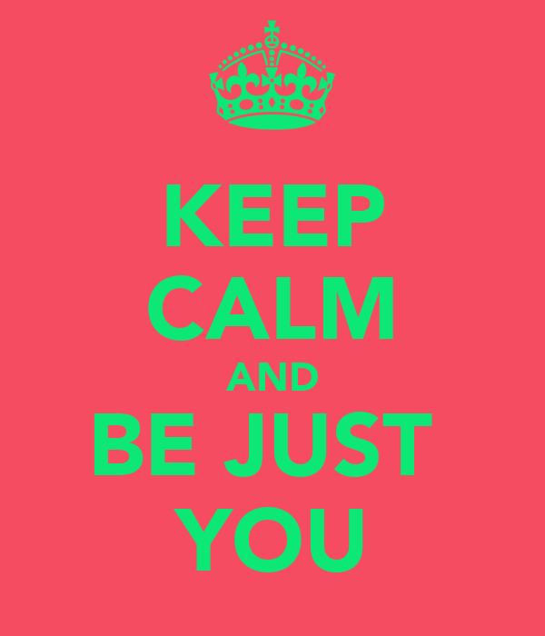 KEEP CALM AND BE JUST  YOU
