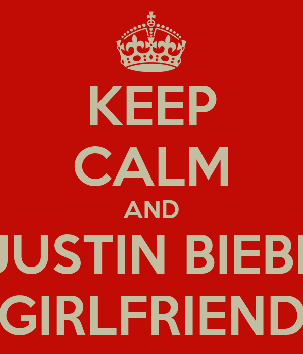 KEEP CALM AND BE JUSTIN BIEBER'S GIRLFRIEND